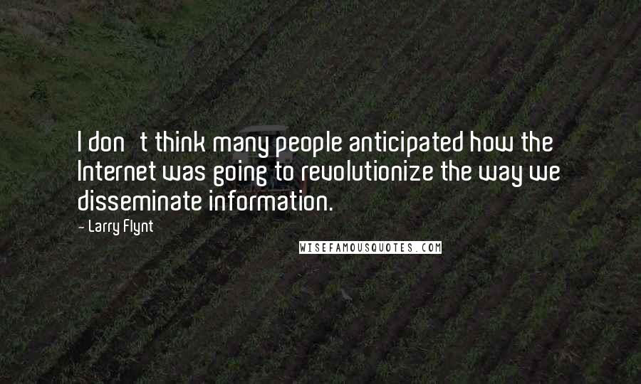 Larry Flynt quotes: I don't think many people anticipated how the Internet was going to revolutionize the way we disseminate information.