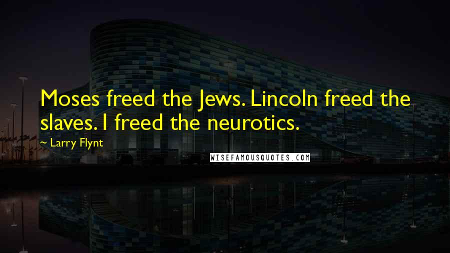 Larry Flynt quotes: Moses freed the Jews. Lincoln freed the slaves. I freed the neurotics.