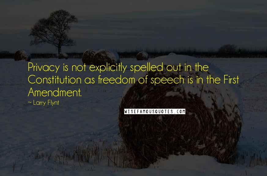 Larry Flynt quotes: Privacy is not explicitly spelled out in the Constitution as freedom of speech is in the First Amendment.