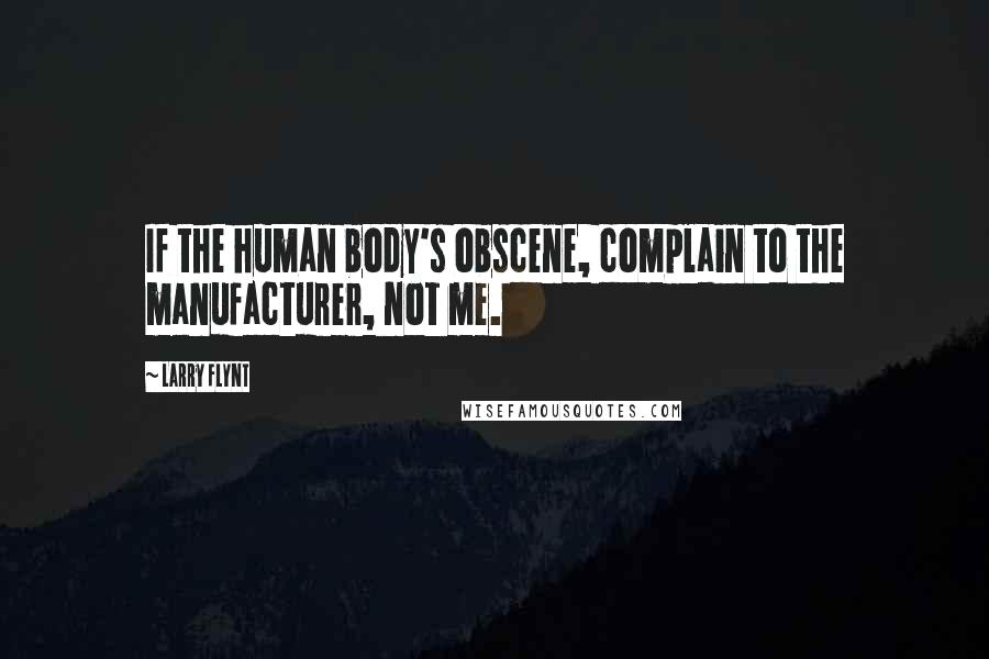 Larry Flynt quotes: If the human body's obscene, complain to the manufacturer, not me.