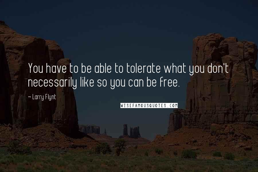 Larry Flynt quotes: You have to be able to tolerate what you don't necessarily like so you can be free.