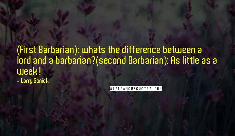 Larry Gonick quotes: (First Barbarian): whats the difference between a lord and a barbarian?(second Barbarian): As little as a week!