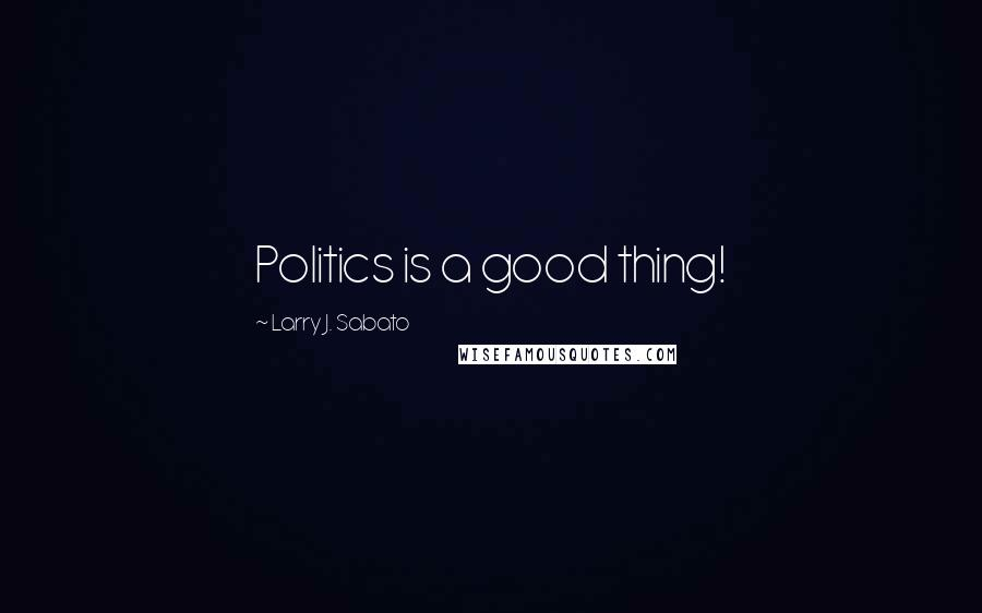 Larry J. Sabato quotes: Politics is a good thing!