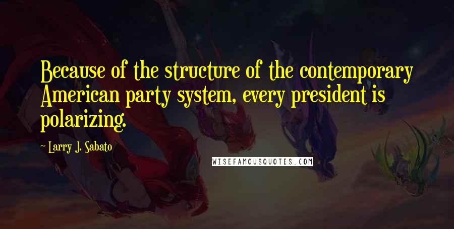 Larry J. Sabato quotes: Because of the structure of the contemporary American party system, every president is polarizing.