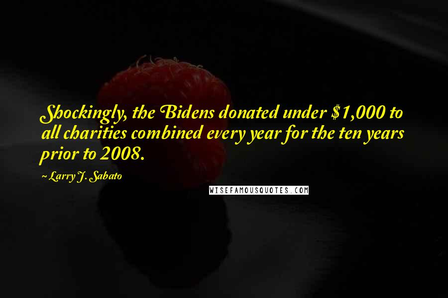 Larry J. Sabato quotes: Shockingly, the Bidens donated under $1,000 to all charities combined every year for the ten years prior to 2008.
