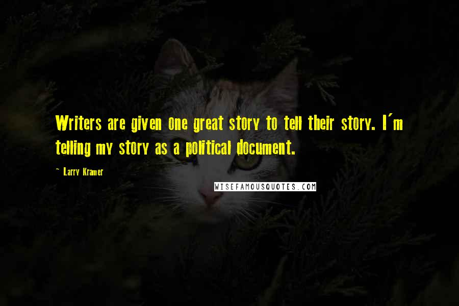 Larry Kramer quotes: Writers are given one great story to tell their story. I'm telling my story as a political document.