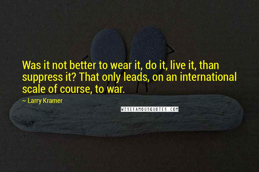 Larry Kramer quotes: Was it not better to wear it, do it, live it, than suppress it? That only leads, on an international scale of course, to war.