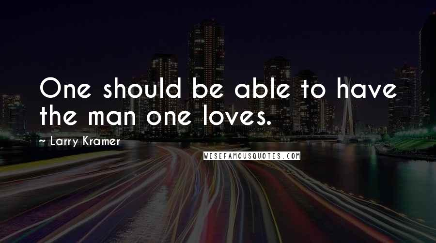 Larry Kramer quotes: One should be able to have the man one loves.