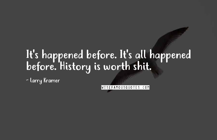 Larry Kramer quotes: It's happened before. It's all happened before. History is worth shit.