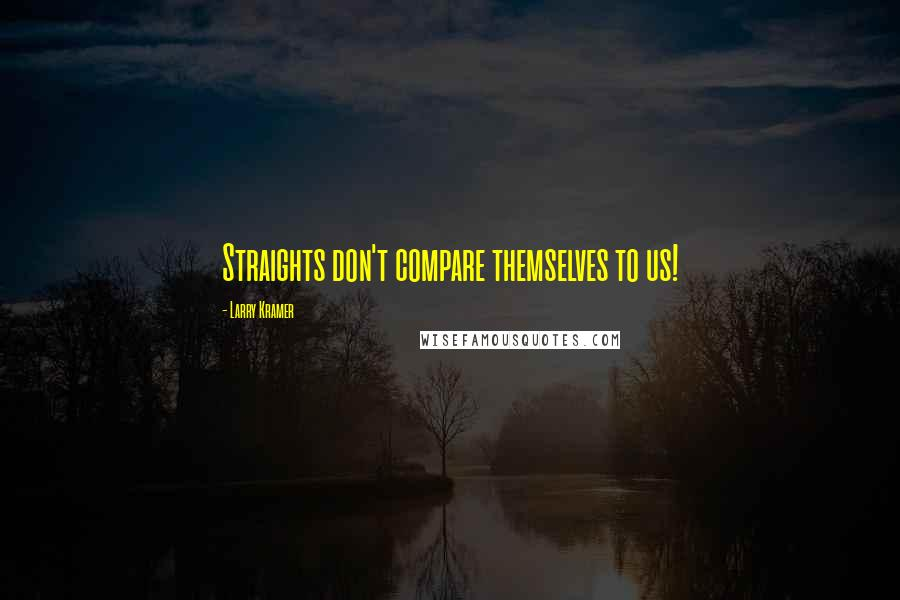 Larry Kramer quotes: Straights don't compare themselves to us!
