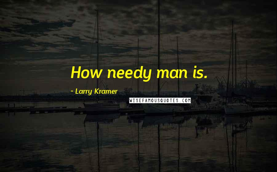 Larry Kramer quotes: How needy man is.