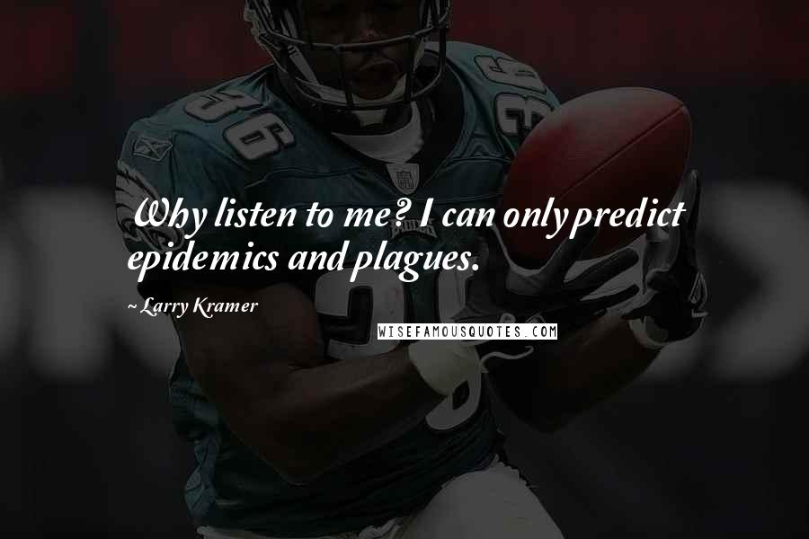 Larry Kramer quotes: Why listen to me? I can only predict epidemics and plagues.
