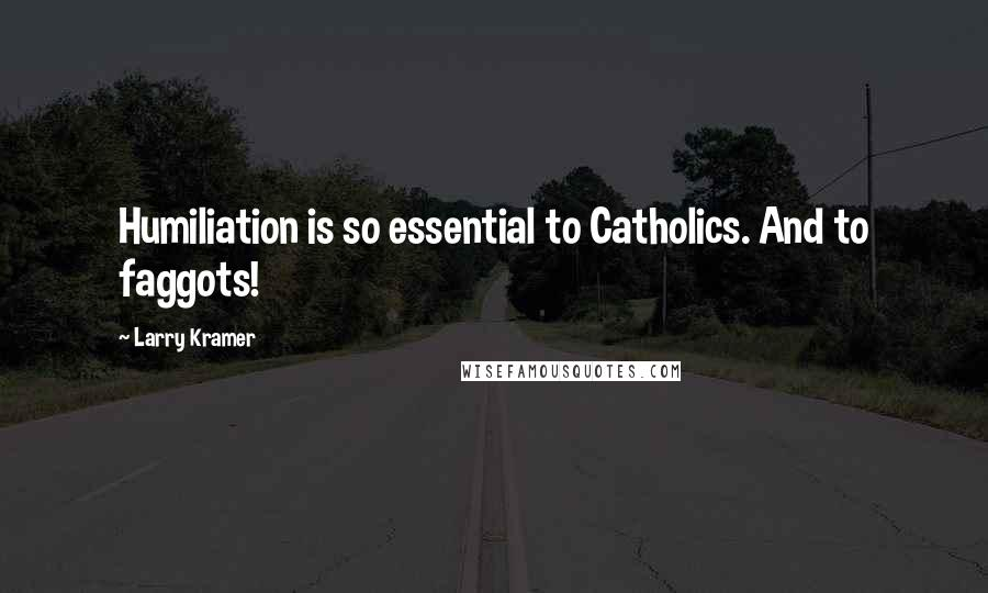 Larry Kramer quotes: Humiliation is so essential to Catholics. And to faggots!