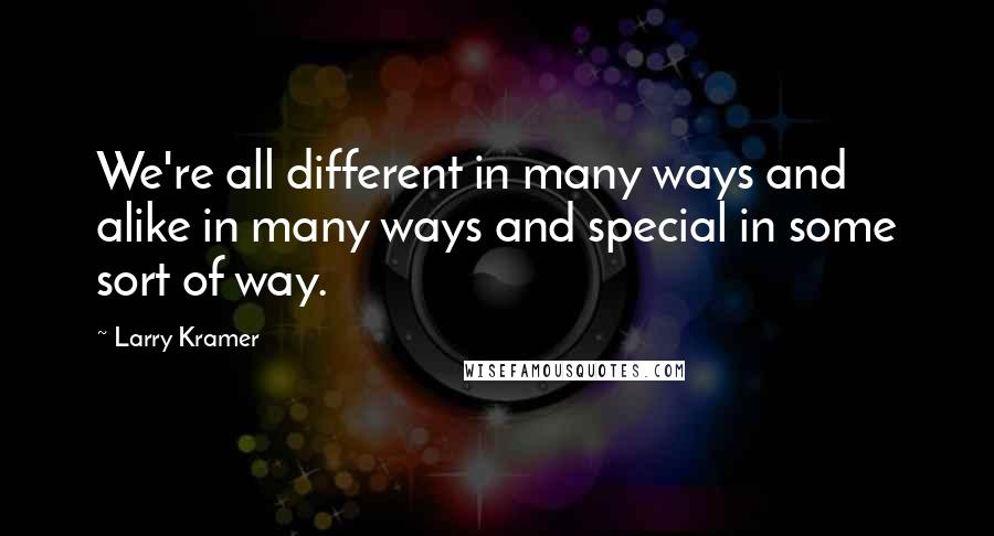 Larry Kramer quotes: We're all different in many ways and alike in many ways and special in some sort of way.