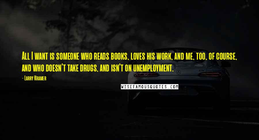 Larry Kramer quotes: All I want is someone who reads books, loves his work, and me, too, of course, and who doesn't take drugs, and isn't on unemployment.