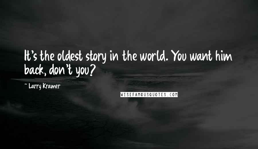 Larry Kramer quotes: It's the oldest story in the world. You want him back, don't you?