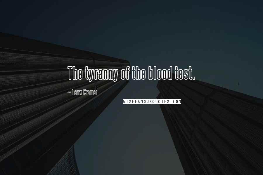 Larry Kramer quotes: The tyranny of the blood test.