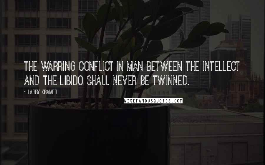 Larry Kramer quotes: The warring conflict in man between the intellect and the libido shall never be twinned.