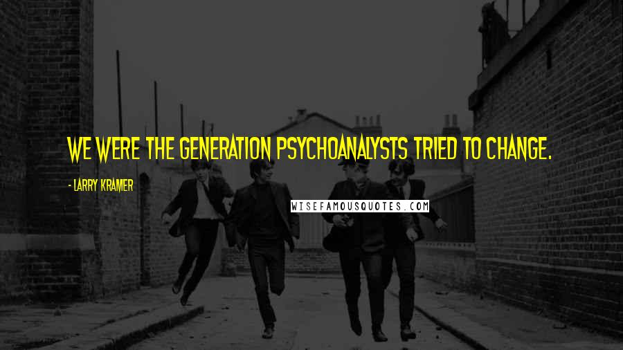 Larry Kramer quotes: We were the generation psychoanalysts tried to change.