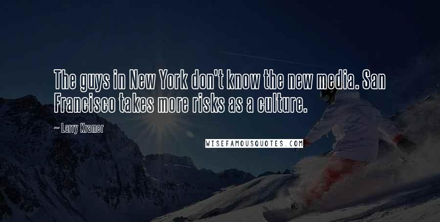 Larry Kramer quotes: The guys in New York don't know the new media. San Francisco takes more risks as a culture.