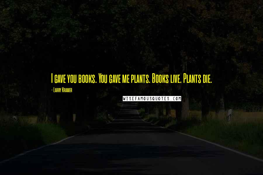 Larry Kramer quotes: I gave you books. You gave me plants. Books live. Plants die.