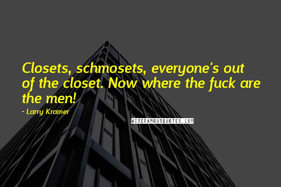 Larry Kramer quotes: Closets, schmosets, everyone's out of the closet. Now where the fuck are the men!