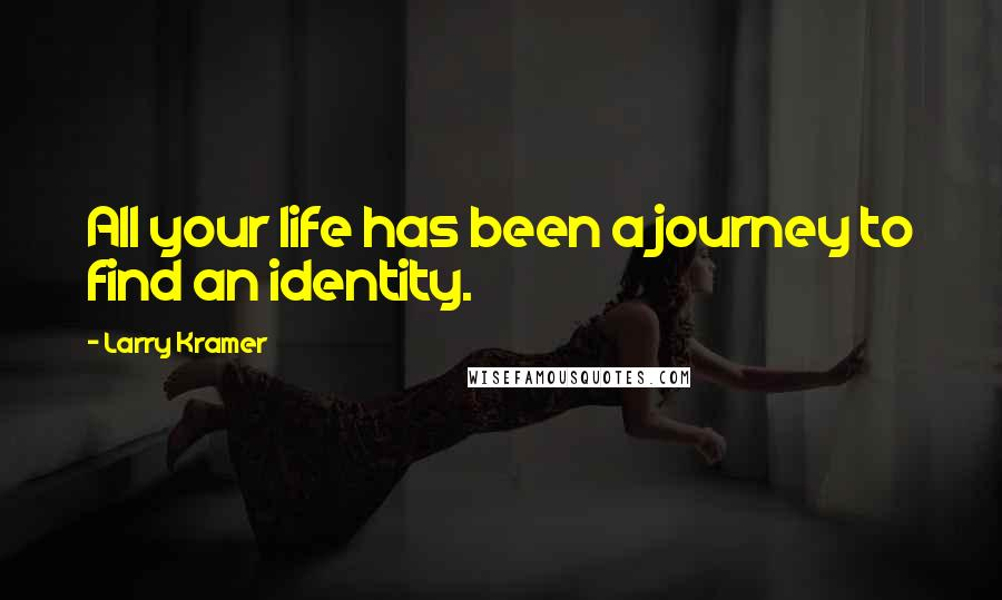 Larry Kramer quotes: All your life has been a journey to find an identity.