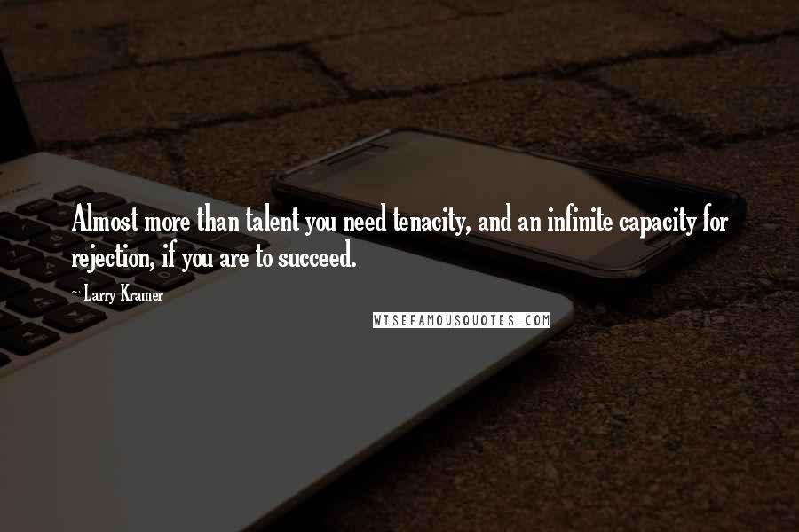 Larry Kramer quotes: Almost more than talent you need tenacity, and an infinite capacity for rejection, if you are to succeed.
