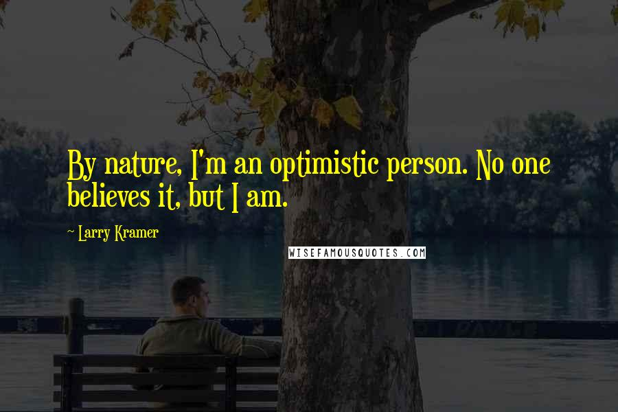 Larry Kramer quotes: By nature, I'm an optimistic person. No one believes it, but I am.
