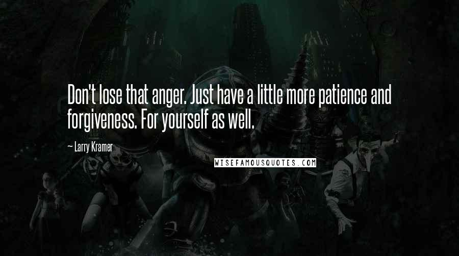 Larry Kramer quotes: Don't lose that anger. Just have a little more patience and forgiveness. For yourself as well.