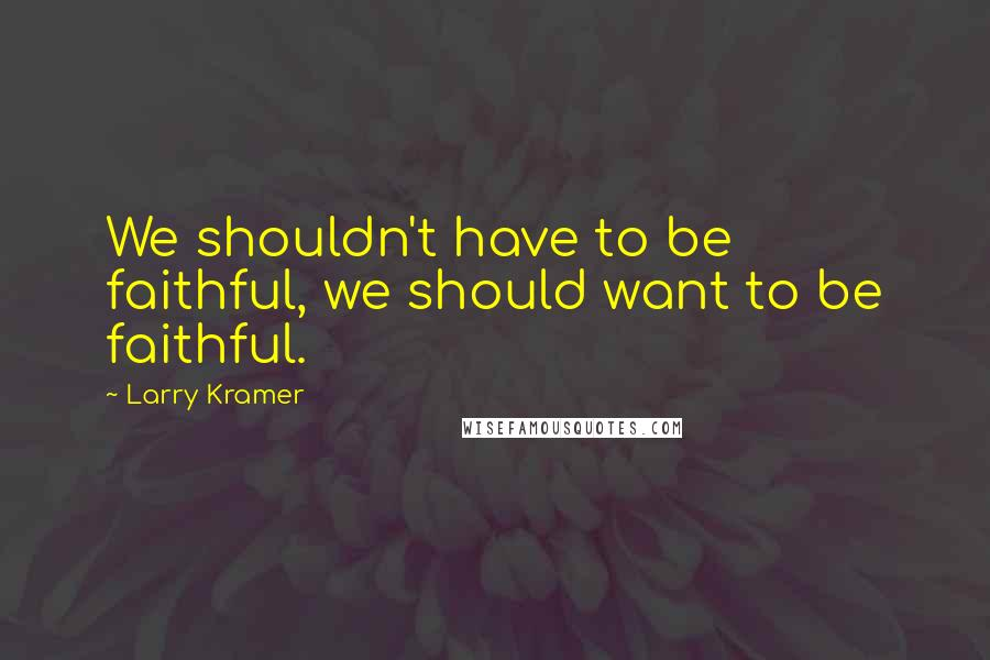 Larry Kramer quotes: We shouldn't have to be faithful, we should want to be faithful.