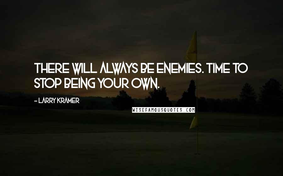 Larry Kramer quotes: There will always be enemies. Time to stop being your own.