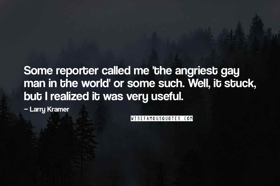 Larry Kramer quotes: Some reporter called me 'the angriest gay man in the world' or some such. Well, it stuck, but I realized it was very useful.