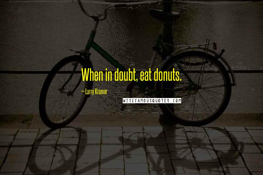 Larry Kramer quotes: When in doubt, eat donuts.