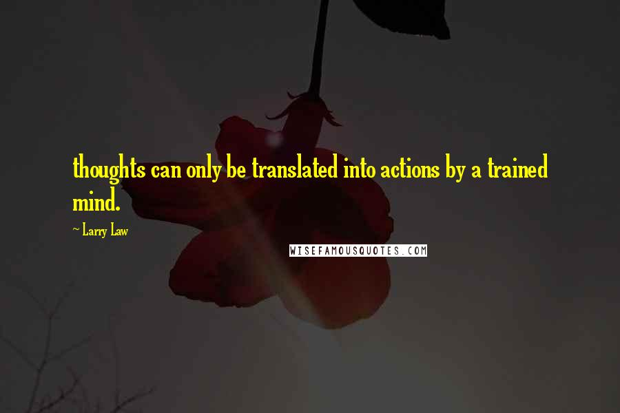Larry Law quotes: thoughts can only be translated into actions by a trained mind.