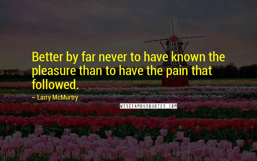 Larry McMurtry quotes: Better by far never to have known the pleasure than to have the pain that followed.