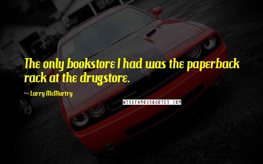 Larry McMurtry quotes: The only bookstore I had was the paperback rack at the drugstore.