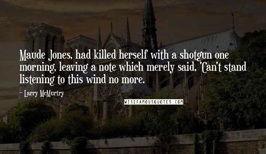 Larry McMurtry quotes: Maude Jones, had killed herself with a shotgun one morning, leaving a note which merely said, 'Can't stand listening to this wind no more.