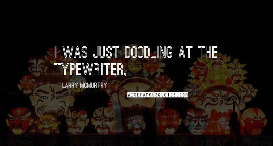 Larry McMurtry quotes: I was just doodling at the typewriter,