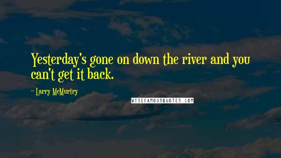 Larry McMurtry quotes: Yesterday's gone on down the river and you can't get it back.