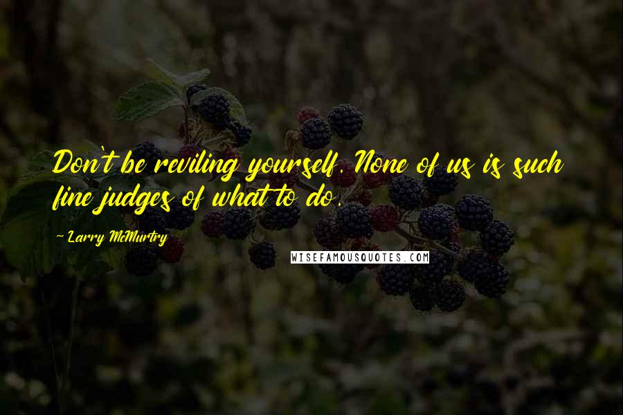 Larry McMurtry quotes: Don't be reviling yourself. None of us is such fine judges of what to do.