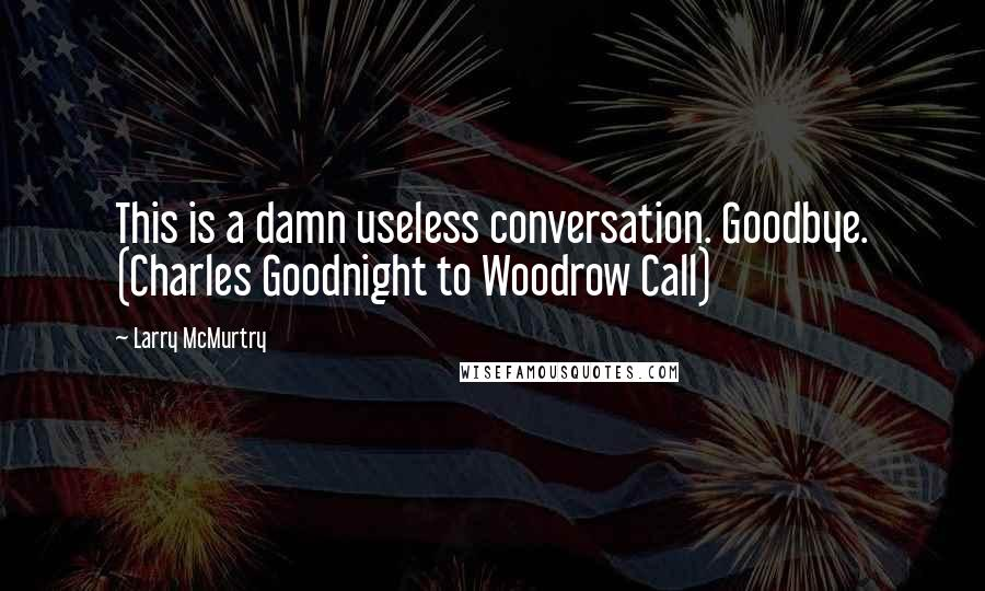 Larry McMurtry quotes: This is a damn useless conversation. Goodbye. (Charles Goodnight to Woodrow Call)