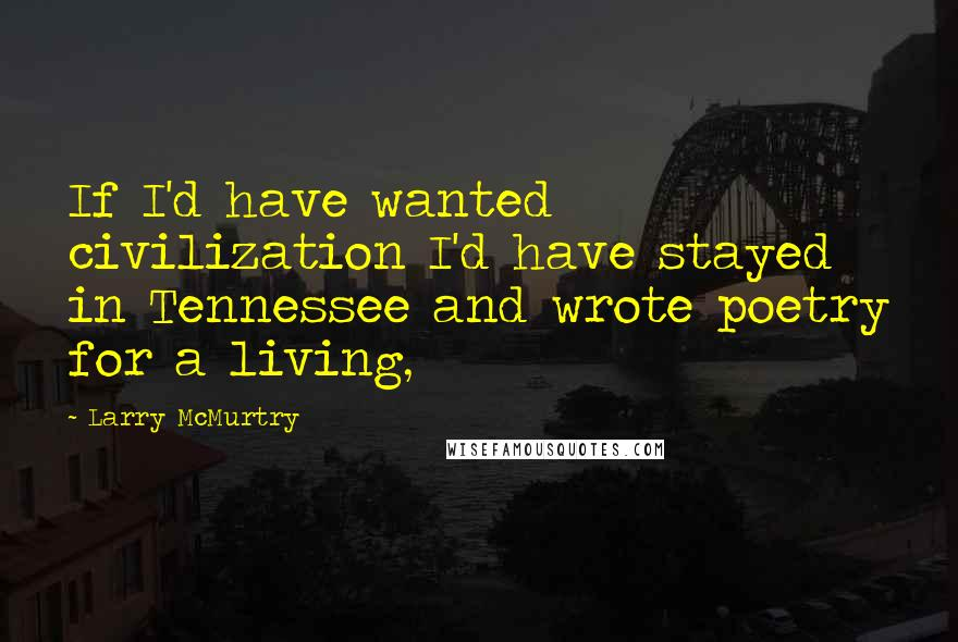 Larry McMurtry quotes: If I'd have wanted civilization I'd have stayed in Tennessee and wrote poetry for a living,