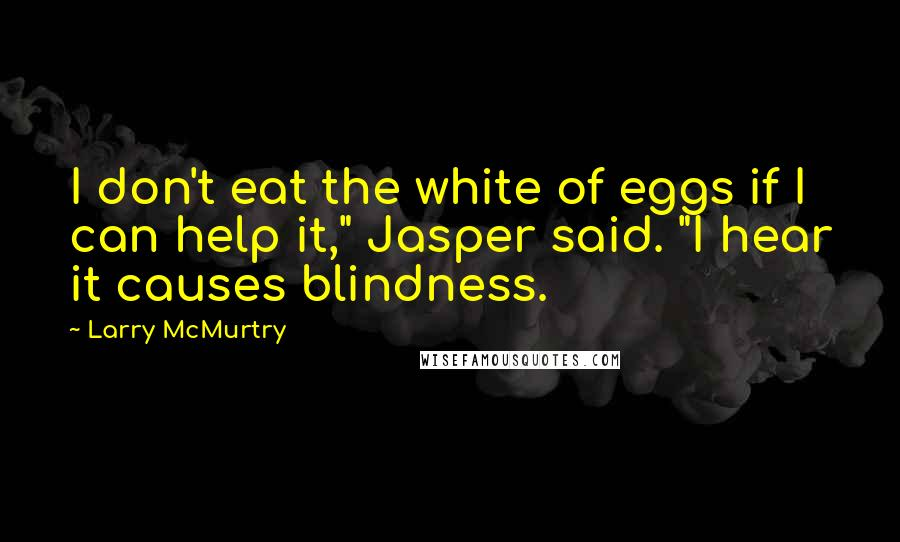 "Larry McMurtry quotes: I don't eat the white of eggs if I can help it,"" Jasper said. ""I hear it causes blindness."
