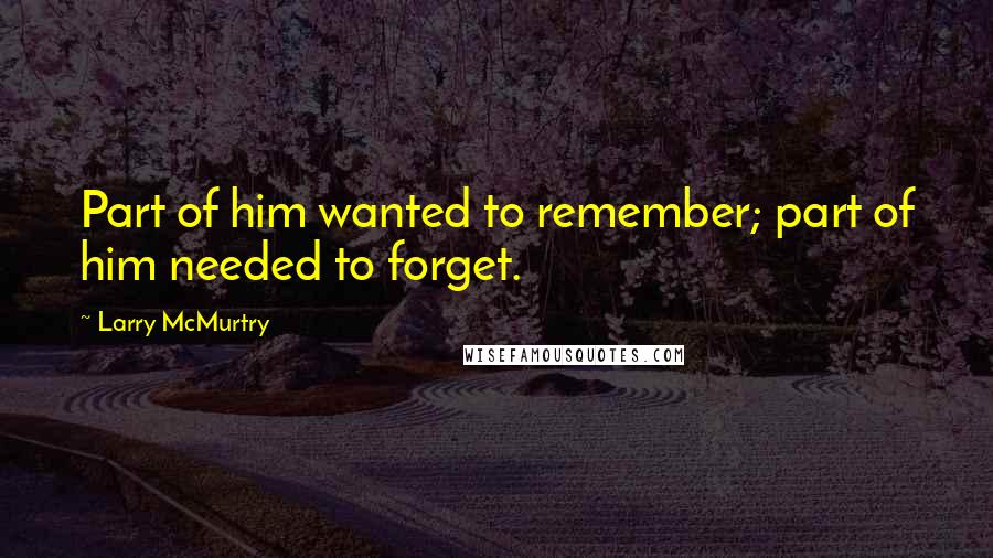 Larry McMurtry quotes: Part of him wanted to remember; part of him needed to forget.