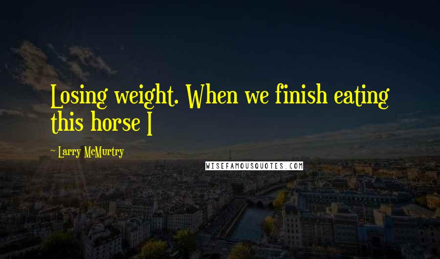 Larry McMurtry quotes: Losing weight. When we finish eating this horse I