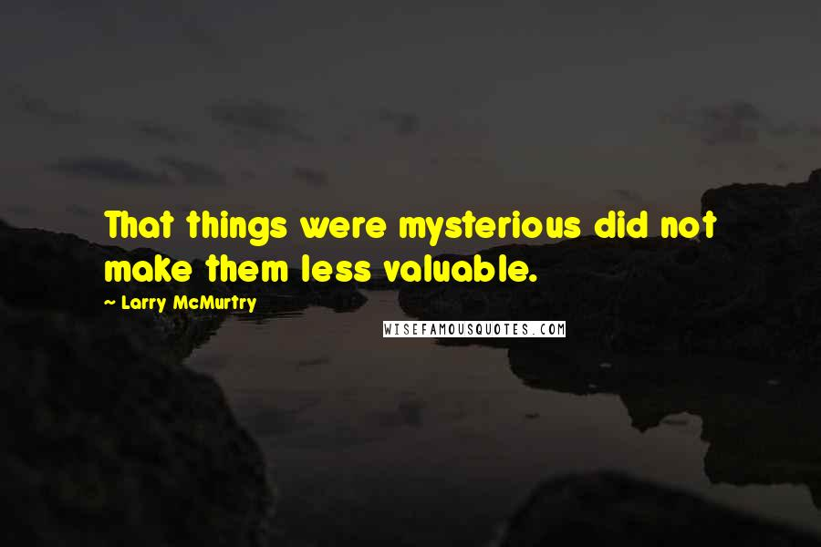 Larry McMurtry quotes: That things were mysterious did not make them less valuable.