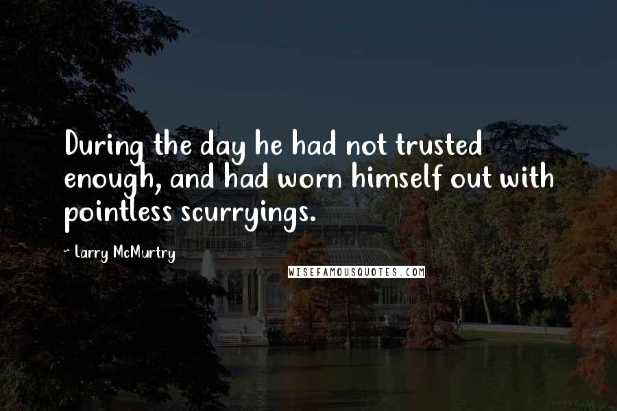 Larry McMurtry quotes: During the day he had not trusted enough, and had worn himself out with pointless scurryings.
