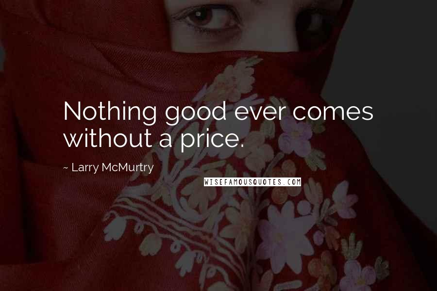 Larry McMurtry quotes: Nothing good ever comes without a price.