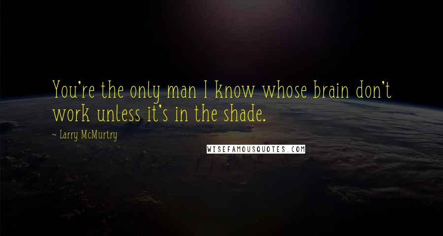 Larry McMurtry quotes: You're the only man I know whose brain don't work unless it's in the shade.